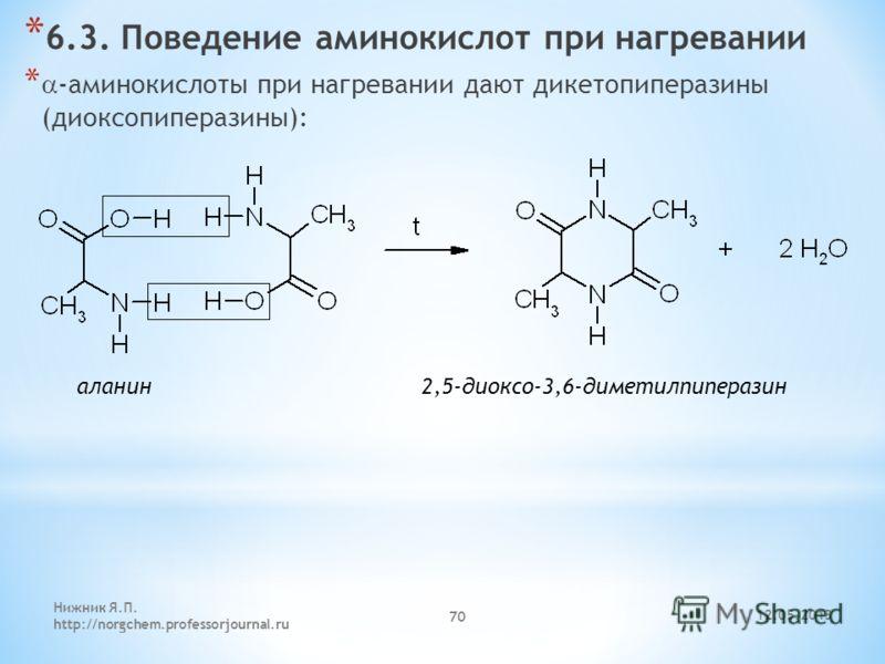 12.05.2013 Нижник Я.П. http://norgchem.professorjournal.ru 70 * 6.3. Поведение аминокислот при нагревании * -аминокислоты при нагревании дают дикетопиперазины (диоксопиперазины): аланин 2,5-диоксо-3,6-диметилпиперазин
