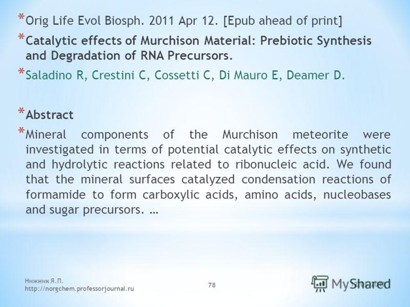 12.05.2013 Нижник Я.П. http://norgchem.professorjournal.ru 78 * Orig Life Evol Biosph. 2011 Apr 12. [Epub ahead of print] * Catalytic effects of Murchison Material: Prebiotic Synthesis and Degradation of RNA Precursors. * Saladino R, Crestini C, Coss