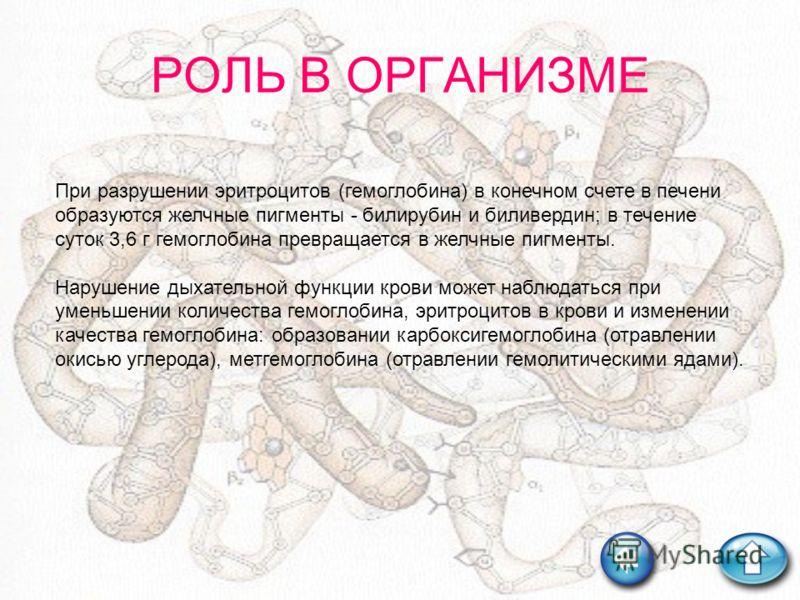 РОЛЬ В ОРГАНИЗМЕ При разрушении эритроцитов (гемоглобина) в конечном счете в печени образуются желчные пигменты - билирубин и биливердин; в течение суток 3,6 г гемоглобина превращается в желчные пигменты. Нарушение дыхательной функции крови может наб