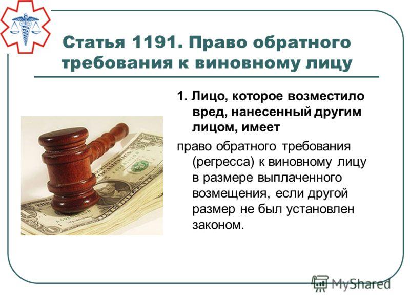Статья 1191. Право обратного требования к виновному лицу 1. Лицо, которое возместило вред, нанесенный другим лицом, имеет право обратного требования (регресса) к виновному лицу в размере выплаченного возмещения, если другой размер не был установлен з