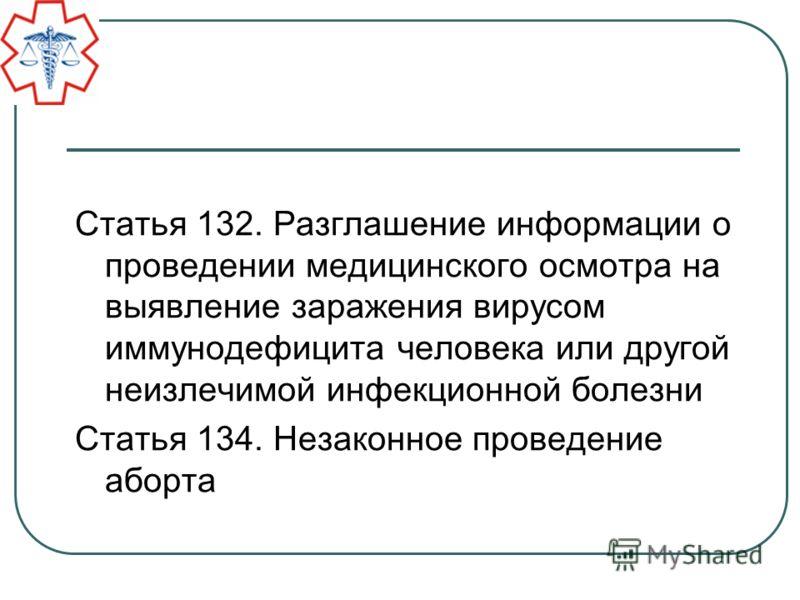 Статья 132. Разглашение информации о проведении медицинского осмотра на выявление заражения вирусом иммунодефицита человека или другой неизлечимой инфекционной болезни Статья 134. Незаконное проведение аборта