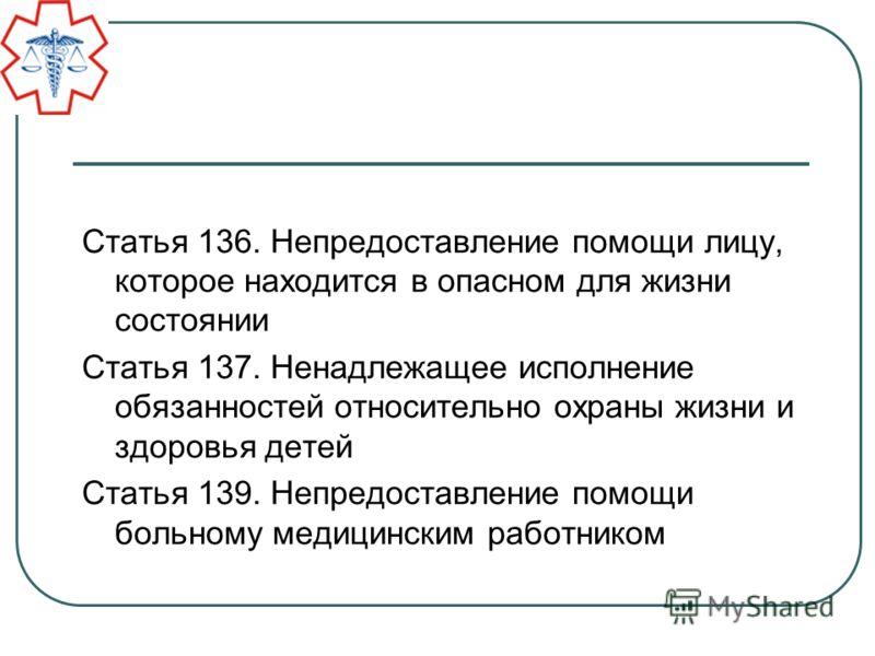 Статья 136. Непредоставление помощи лицу, которое находится в опасном для жизни состоянии Статья 137. Ненадлежащее исполнение обязанностей относительно охраны жизни и здоровья детей Статья 139. Непредоставление помощи больному медицинским работником