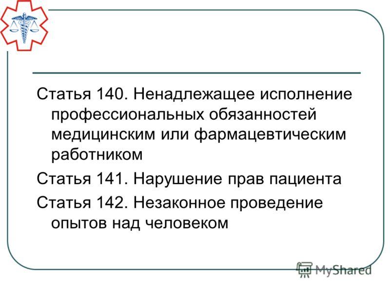 Статья 140. Ненадлежащее исполнение профессиональных обязанностей медицинским или фармацевтическим работником Статья 141. Нарушение прав пациента Статья 142. Незаконное проведение опытов над человеком