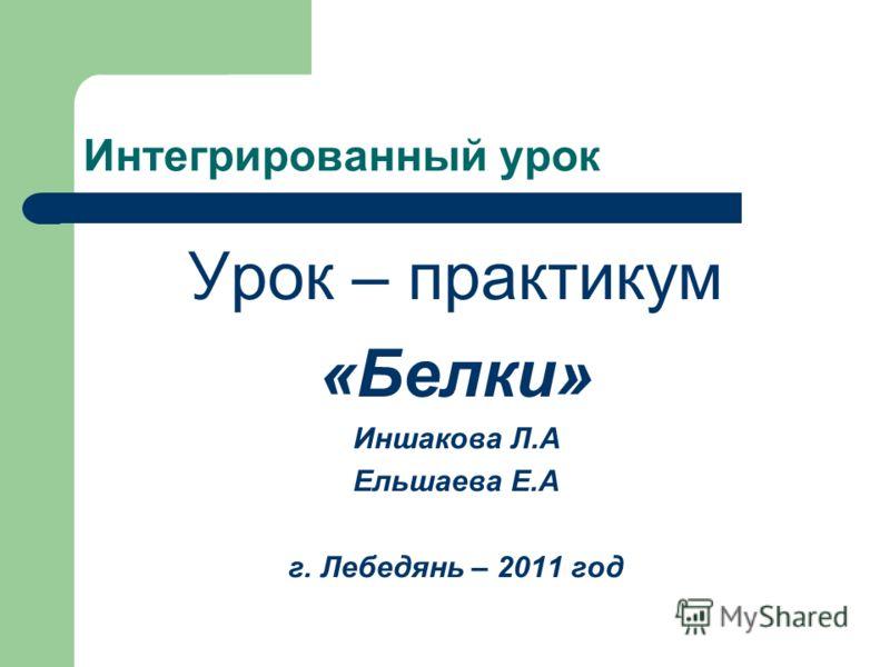 Интегрированный урок Урок – практикум «Белки» Иншакова Л.А Ельшаева Е.А г. Лебедянь – 2011 год