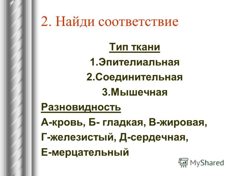 2. Найди соответствие Тип ткани 1.Эпителиальная 2.Соединительная 3.Мышечная Разновидность А-кровь, Б- гладкая, В-жировая, Г-железистый, Д-сердечная, Е-мерцательный