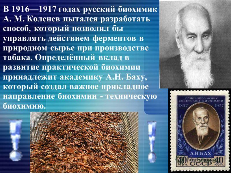 В 19161917 годах русский биохимик А. М. Коленев пытался разработать способ, который позволил бы управлять действием ферментов в природном сырье при производстве табака. Определённый вклад в развитие практической биохимии принадлежит академику А.Н. Ба