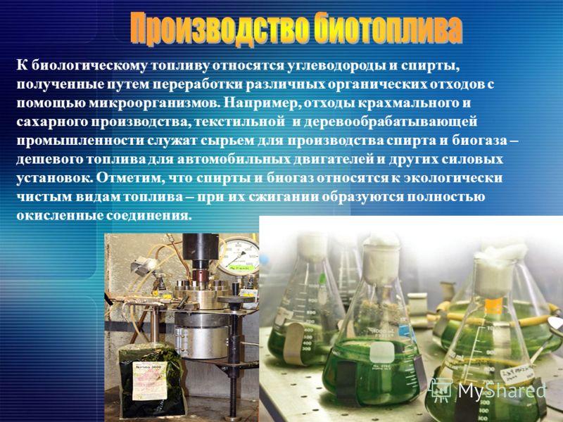 К биологическому топливу относятся углеводороды и спирты, полученные путем переработки различных органических отходов с помощью микроорганизмов. Например, отходы крахмального и сахарного производства, текстильной и деревообрабатывающей промышленности