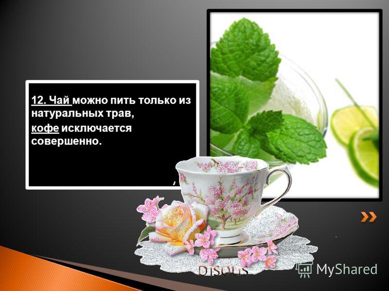 12. Чай можно пить только из натуральных трав, кофе исключается совершенно.