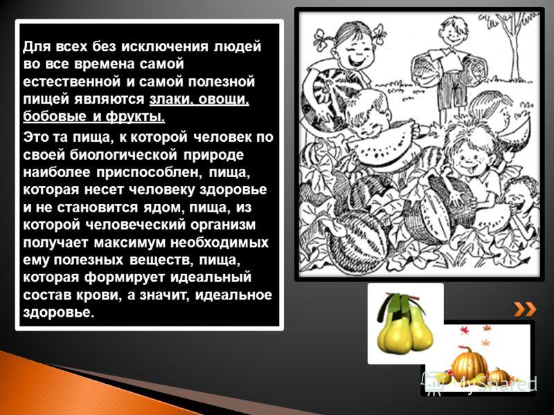 Для всех без исключения людей во все времена самой естественной и самой полезной пищей являются злаки, овощи, бобовые и фрукты. Это та пища, к которой человек по своей биологической природе наиболее приспособлен, пища, которая несет человеку здоровье