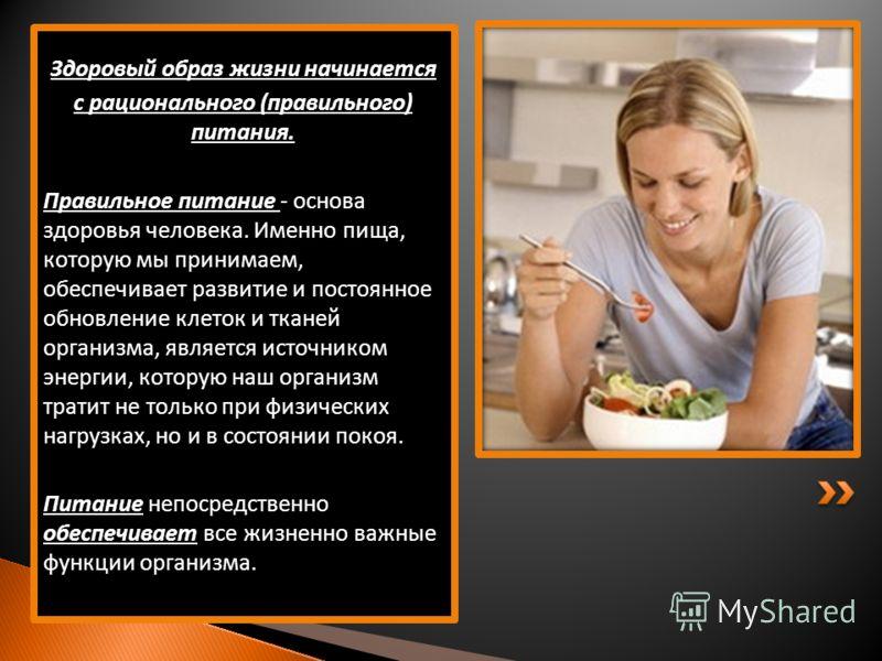 Здоровый образ жизни начинается с рационального (правильного) питания. Правильное питание - основа здоровья человека. Именно пища, которую мы принимаем, обеспечивает развитие и постоянное обновление клеток и тканей организма, является источником энер