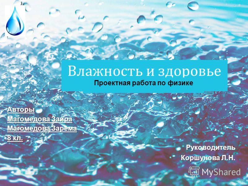 Влажность и здоровье Проектная работа по физике Руководитель Коршунова Л.Н Коршунова Л.Н. Авторы Магомедова Заира Магомедова Зарема 8 кл.