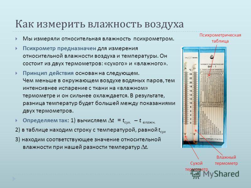Как измерить влажность воздуха Мы измеряли относительная влажность психрометром. Психрометр предназначен для измерения относительной влажности воздуха и температуры. Он состоит из двух термометров : « сухого » и « влажного ». Принцип действия основан