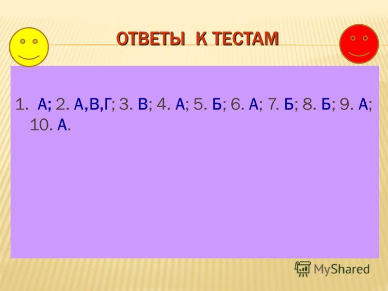 ОТВЕТЫ К ТЕСТАМ 1. А; 2. А,В,Г; 3. В; 4. А; 5. Б; 6. А; 7. Б; 8. Б; 9. А; 10. А.