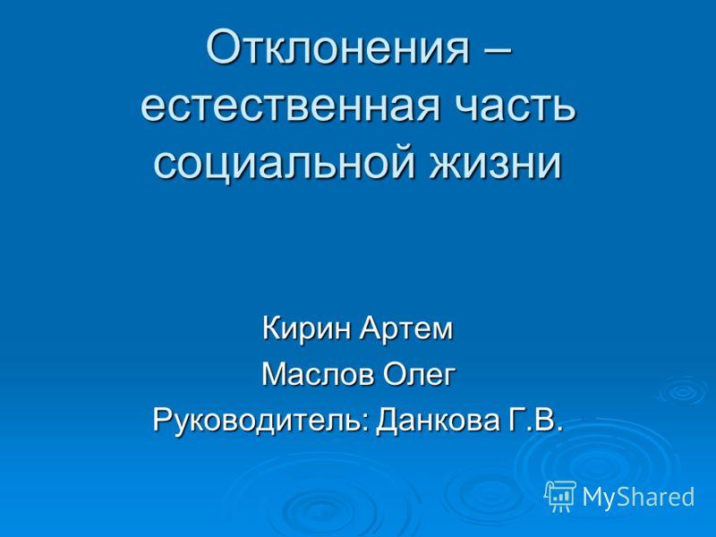 Отклонения – естественная часть социальной жизни Кирин Артем Маслов Олег Руководитель: Данкова Г.В.