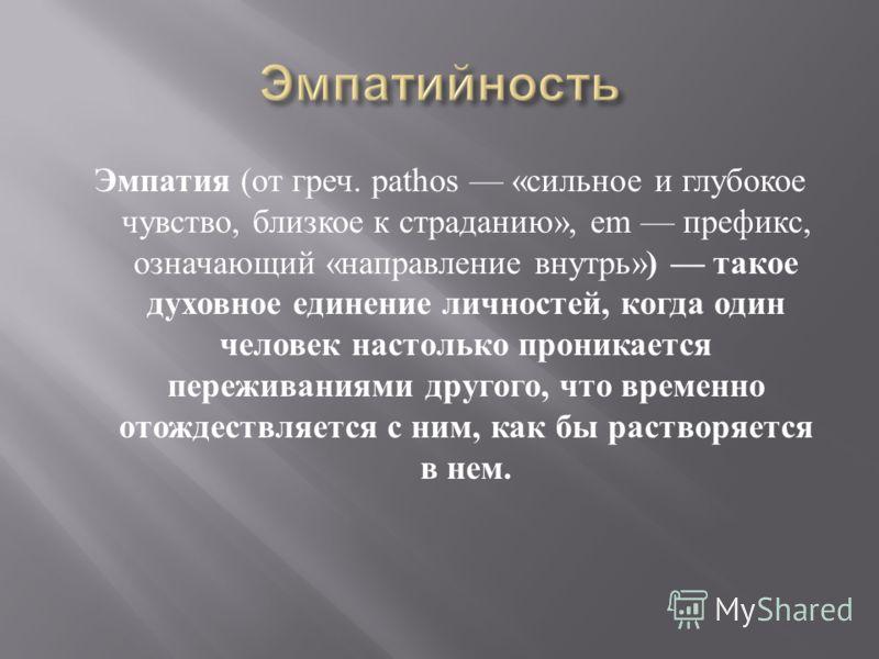 Эмпатия ( от греч. pathos « сильное и глубокое чувство, близкое к страданию », em префикс, означающий « направление внутрь » ) такое духовное единение личностей, когда один человек настолько проникается переживаниями другого, что временно отождествля