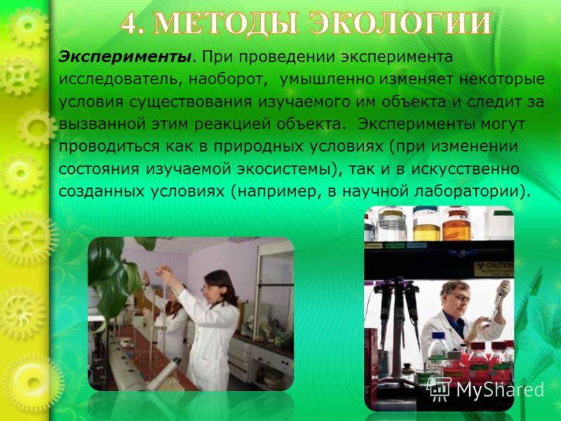 Эксперименты. При проведении эксперимента исследователь, наоборот, умышленно изменяет некоторые условия существования изучаемого им объекта и следит за вызванной этим реакцией объекта. Эксперименты могут проводиться как в природных условиях (при изме