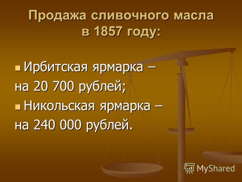 Продажа сливочного масла в 1857 году: Ирбитская ярмарка – Ирбитская ярмарка – на 20 700 рублей; Никольская ярмарка – Никольская ярмарка – на 240 000 рублей.