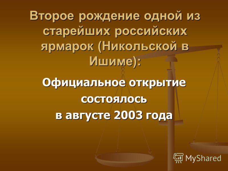 Второе рождение одной из старейших российских ярмарок (Никольской в Ишиме): Официальное открытие состоялось в августе 2003 года