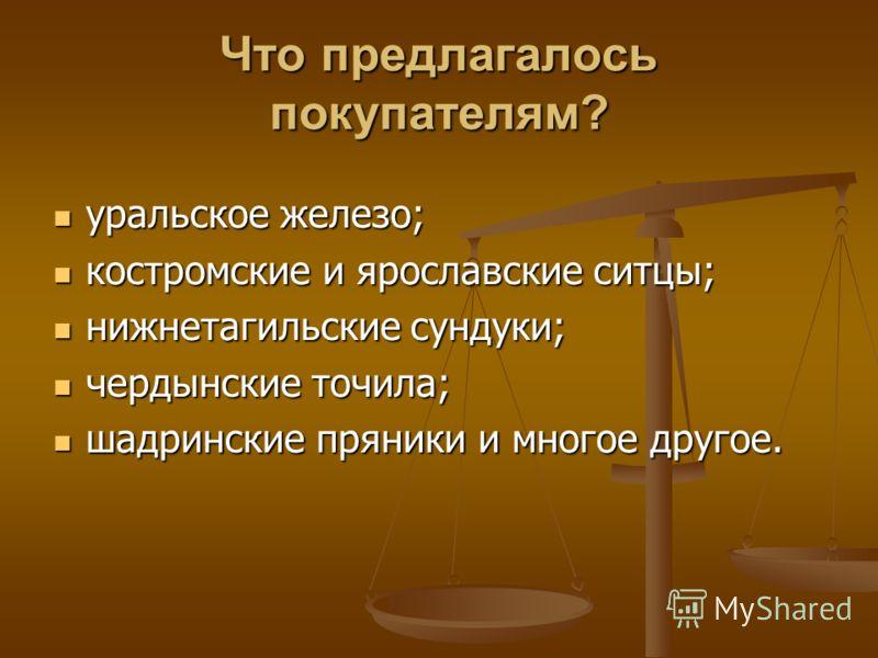 Что предлагалось покупателям? уральское железо; уральское железо; костромские и ярославские ситцы; костромские и ярославские ситцы; нижнетагильские сундуки; нижнетагильские сундуки; чердынские точила; чердынские точила; шадринские пряники и многое др