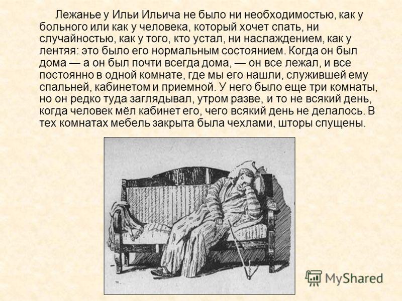 Лежанье у Ильи Ильича не было ни необходимостью, как у больного или как у человека, который хочет спать, ни случайностью, как у того, кто устал, ни наслаждением, как у лентяя: это было его нормальным состоянием. Когда он был дома а он был почти всегд