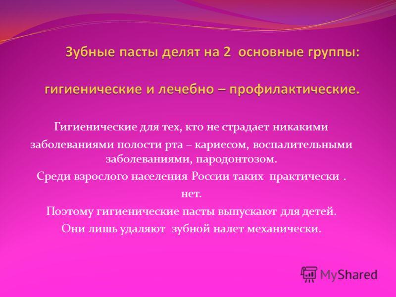 Гигиенические для тех, кто не страдает никакими заболеваниями полости рта – кариесом, воспалительными заболеваниями, пародонтозом. Среди взрослого населения России таких практически. нет. Поэтому гигиенические пасты выпускают для детей. Они лишь удал