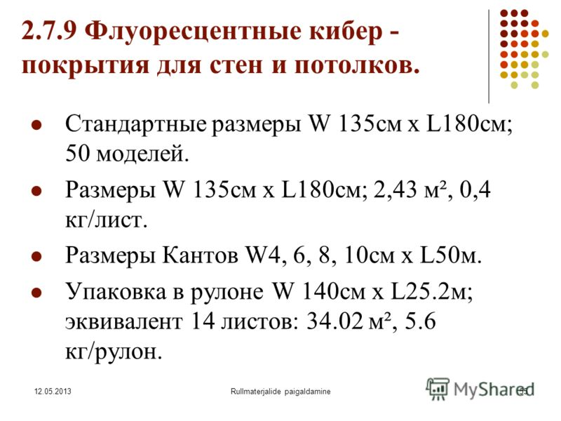12.05.2013Rullmaterjalide paigaldamine55 2.7.9 Флуоресцентные кибер - покрытия для стен и потолков. Стандартные размеры W 135см х L180см; 50 моделей. Размеры W 135см х L180см; 2,43 м², 0,4 кг/лист. Размеры Кантов W4, 6, 8, 10см x L50м. Упаковка в рул