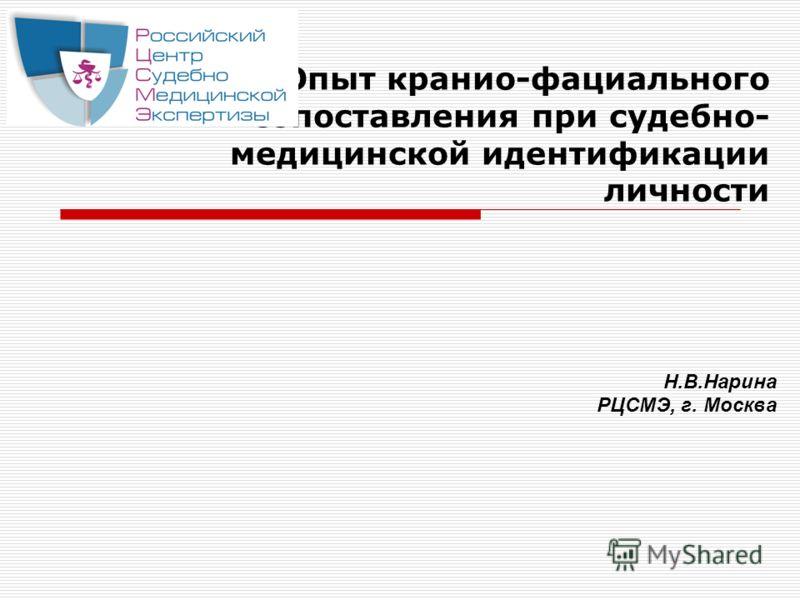 Опыт кранио-фациального сопоставления при судебно- медицинской идентификации личности Н.В.Нарина РЦСМЭ, г. Москва