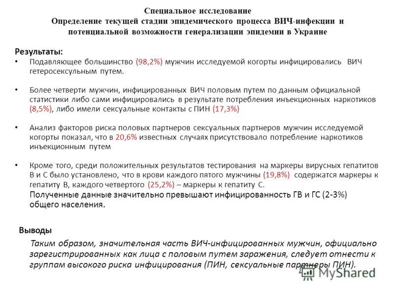 Специальное исследование Определение текущей стадии эпидемического процесса ВИЧ-инфекции и потенциальной возможности генерализации эпидемии в Украине Результаты: Подавляющее большинство (98,2%) мужчин исследуемой когорты инфицировались ВИЧ гетеросекс