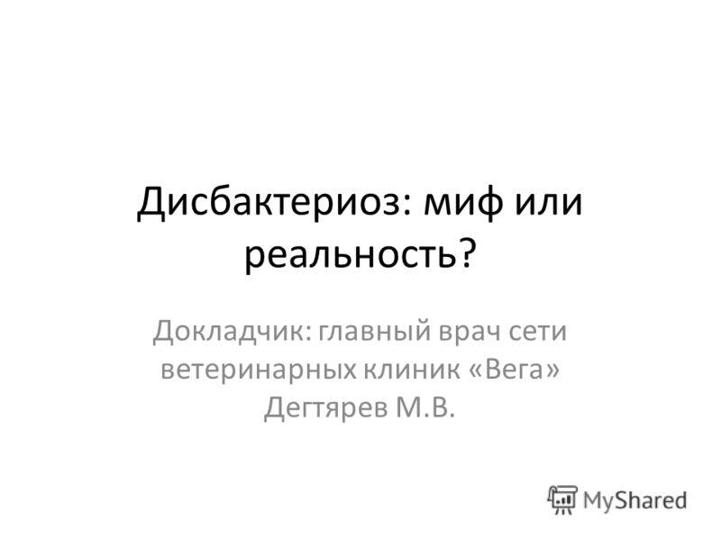 Дисбактериоз: миф или реальность? Докладчик: главный врач сети ветеринарных клиник «Вега» Дегтярев М.В.