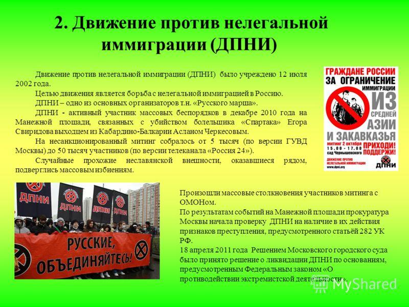 2. Движение против нелегальной иммиграции (ДПНИ) Движение против нелегальной иммиграции (ДПНИ) было учреждено 12 июля 2002 года. Целью движения является борьба с нелегальной иммиграцией в Россию. ДПНИ – одно из основных организаторов т.н. «Русского м