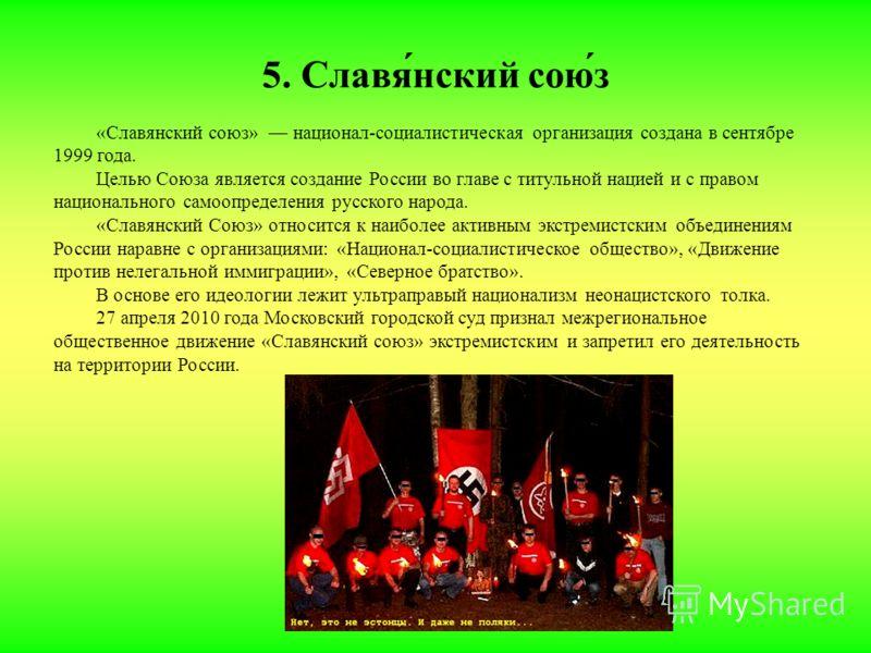 5. Славя́нский сою́з «Славянский союз» национал-социалистическая организация создана в сентябре 1999 года. Целью Союза является создание России во главе с титульной нацией и с правом национального самоопределения русского народа. «Славянский Союз» от