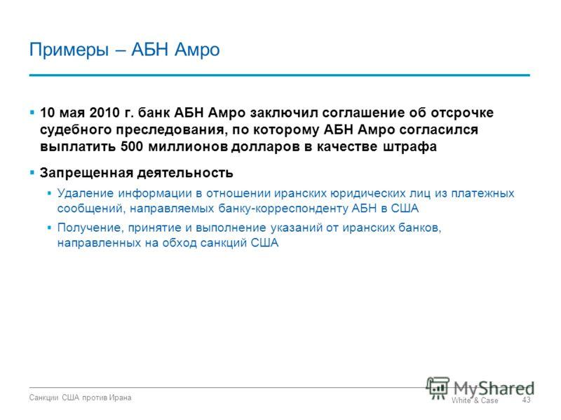 White & Case Санкции США против Ирана 43 Примеры – АБН Амро 10 мая 2010 г. банк АБН Амро заключил соглашение об отсрочке судебного преследования, по которому АБН Амро согласился выплатить 500 миллионов долларов в качестве штрафа Запрещенная деятельно