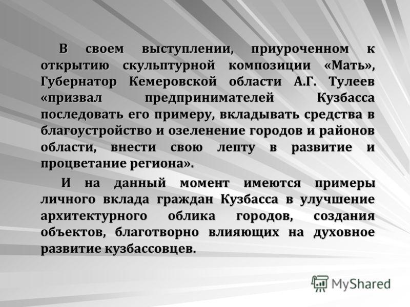В своем выступлении, приуроченном к открытию скульптурной композиции «Мать», Губернатор Кемеровской области А.Г. Тулеев «призвал предпринимателей Кузбасса последовать его примеру, вкладывать средства в благоустройство и озеленение городов и районов о