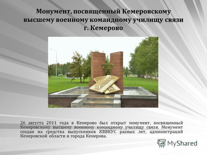 Монумент, посвященный Кемеровскому высшему военному командному училищу связи г. Кемерово 26 августа 2011 года в Кемерово был открыт монумент, посвященный Кемеровскому высшему военному командному училищу связи. Монумент создан на средства выпускников