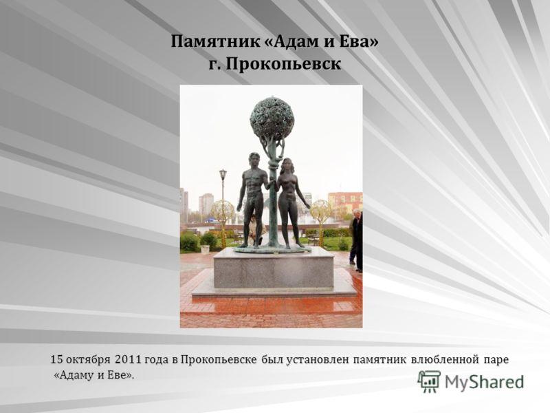 Памятник «Адам и Ева» г. Прокопьевск 15 октября 2011 года в Прокопьевске был установлен памятник влюбленной паре «Адаму и Еве». 15 октября 2011 года в Прокопьевске был установлен памятник влюбленной паре «Адаму и Еве».