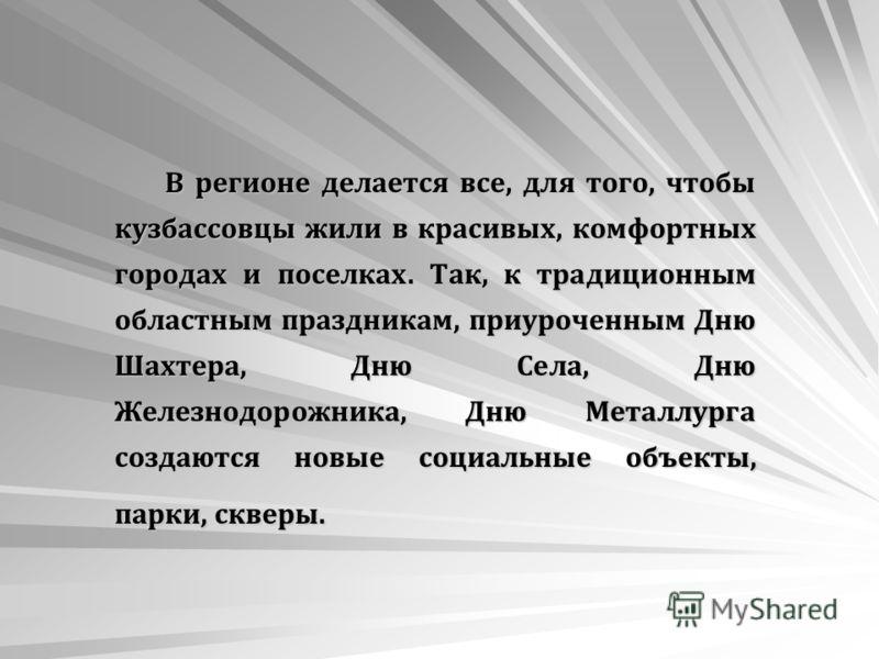 В регионе делается все, для того, чтобы кузбассовцы жили в красивых, комфортных городах и поселках. Так, к традиционным областным праздникам, приуроченным Дню Шахтера, Дню Села, Дню Железнодорожника, Дню Металлурга создаются новые социальные объекты,