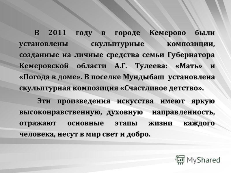 В 2011 году в городе Кемерово были установлены скульптурные композиции, созданные на личные средства семьи Губернатора Кемеровской области А.Г. Тулеева: «Мать» и «Погода в доме». В поселке Мундыбаш установлена скульптурная композиция «Счастливое детс