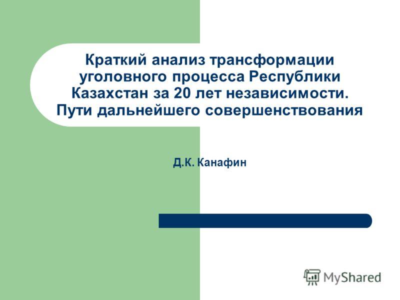 Краткий анализ трансформации уголовного процесса Республики Казахстан за 20 лет независимости. Пути дальнейшего совершенствования Д.К. Канафин