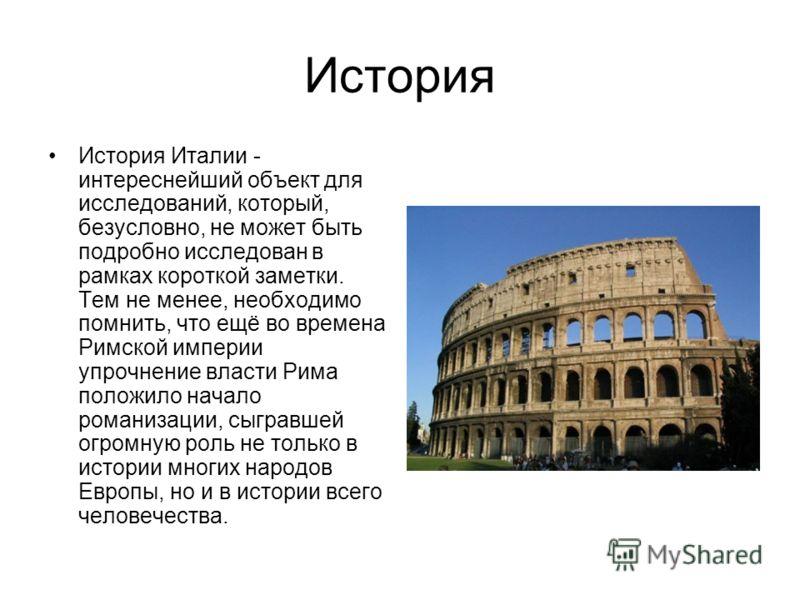 История История Италии - интереснейший объект для исследований, который, безусловно, не может быть подробно исследован в рамках короткой заметки. Тем не менее, необходимо помнить, что ещё во времена Римской империи упрочнение власти Рима положило нач