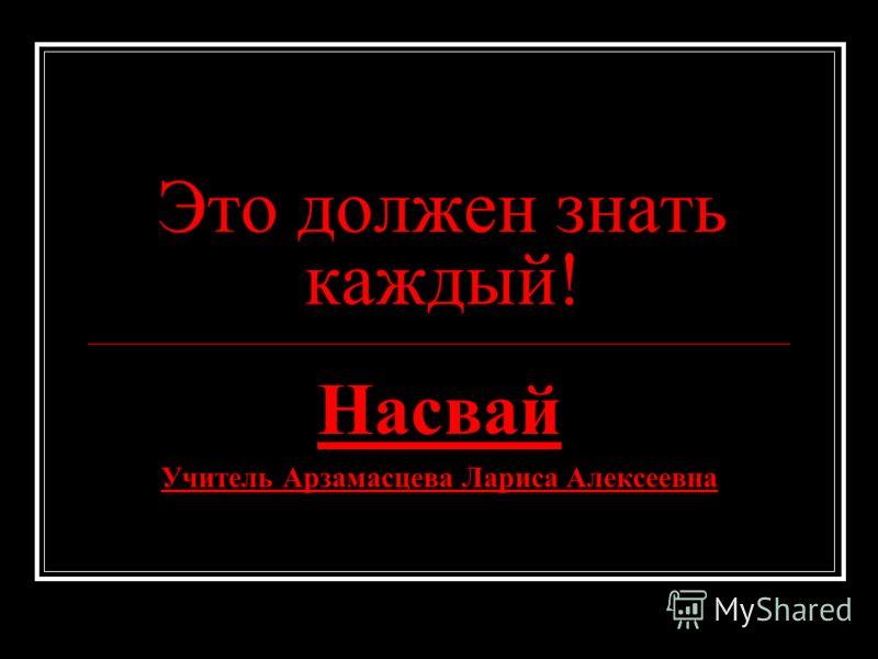Это должен знать каждый! Насвай Учитель Арзамасцева Лариса Алексеевна