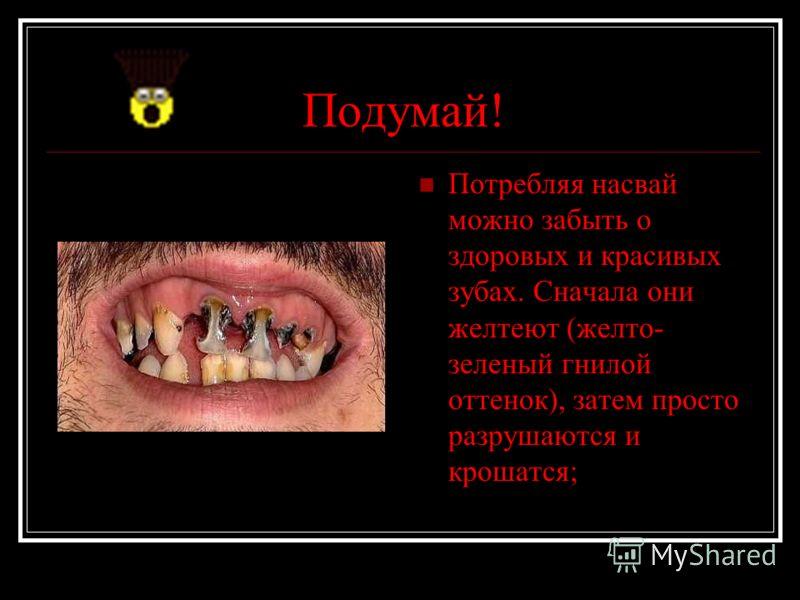 Подумай! Потребляя насвай можно забыть о здоровых и красивых зубах. Сначала они желтеют (желто- зеленый гнилой оттенок), затем просто разрушаются и крошатся;