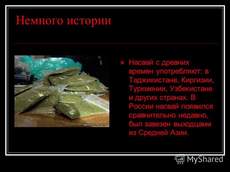 Немного истории Насвай с древних времен употребляют: в Таджикистане, Киргизии, Туркмении, Узбекистане и других странах. В России насвай появился сравнительно недавно, был завезен выходцами из Средней Азии.