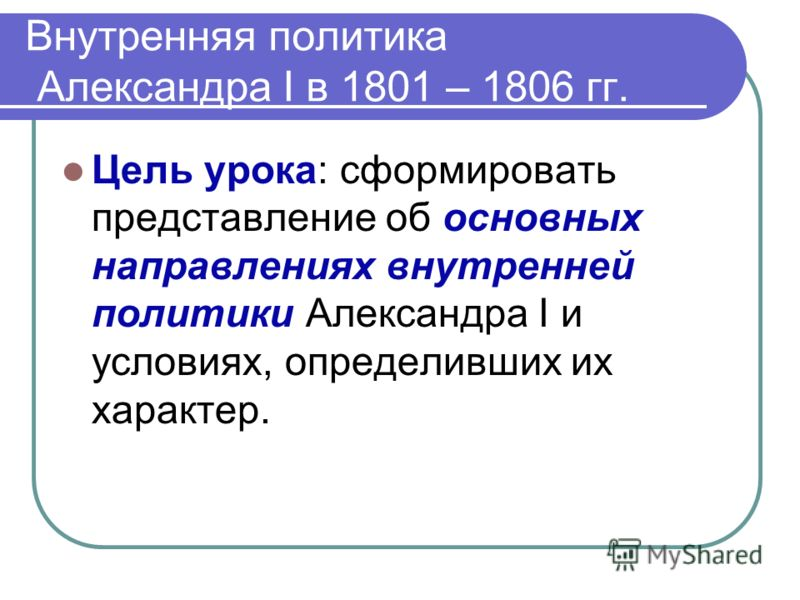 Внутренняя политика Александра Ι в 1801 – 1806 гг. Цель урока: сформировать представление об основных направлениях внутренней политики Александра Ι и условиях, определивших их характер.