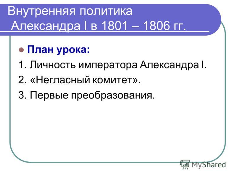 Внутренняя политика Александра Ι в 1801 – 1806 гг. План урока: 1. Личность императора Александра Ι. 2. «Негласный комитет». 3. Первые преобразования.