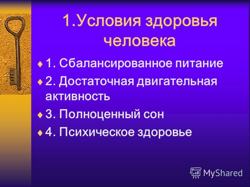 1.Условия здоровья человека 1. Сбалансированное питание 2. Достаточная двигательная активность 3. Полноценный сон 4. Психическое здоровье