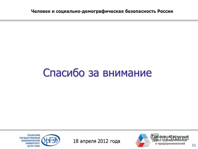 Спасибо за внимание 11 18 апреля 2012 года Человек и социально-демографическая безопасность России