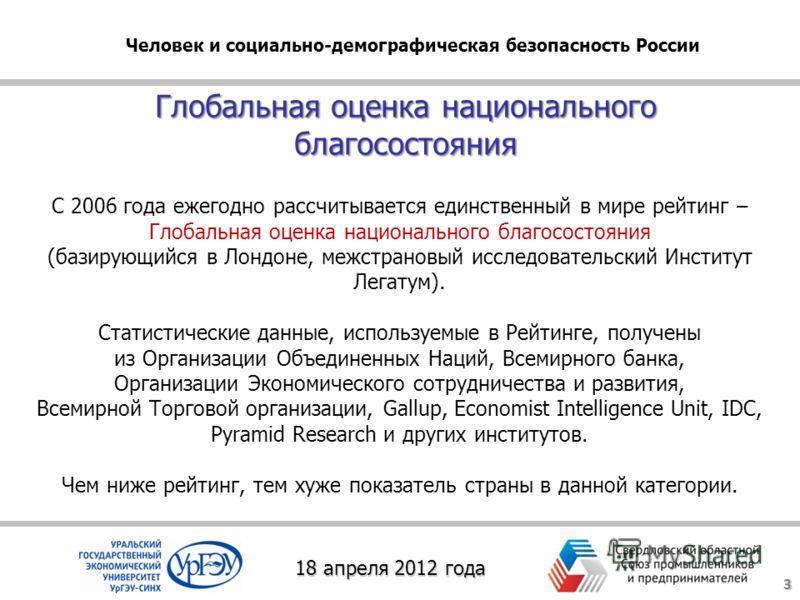 Глобальная оценка национального благосостояния 3 18 апреля 2012 года Человек и социально-демографическая безопасность России С 2006 года ежегодно рассчитывается единственный в мире рейтинг – Глобальная оценка национального благосостояния (базирующийс
