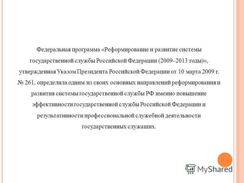 Федеральная программа «Реформирование и развитие системы государственной службы Российской Федерации (2009–2013 годы)», утвержденная Указом Президента Российской Федерации от 10 марта 2009 г. 261, определила одним из своих основных направлений реформ