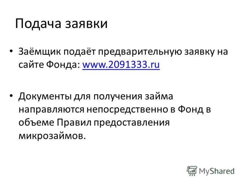 Подача заявки Заёмщик подаёт предварительную заявку на сайте Фонда: www.2091333.ruwww.2091333.ru Документы для получения займа направляются непосредственно в Фонд в объеме Правил предоставления микрозаймов.