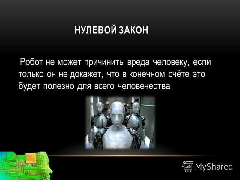 НУЛЕВОЙ ЗАКОН Робот не может причинить вреда человеку, если только он не докажет, что в конечном счёте это будет полезно для всего человечества
